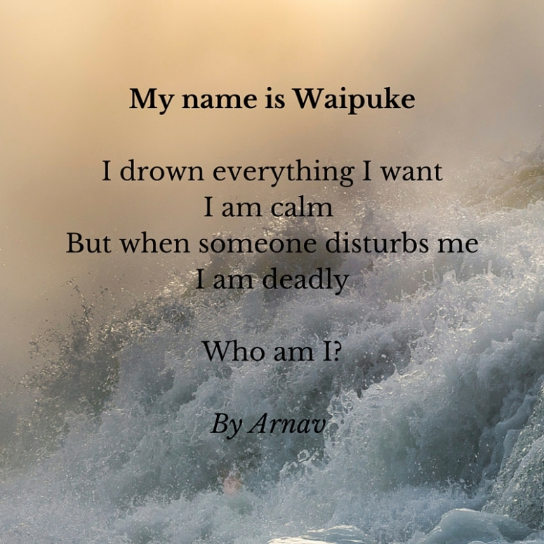My name is WaipukeI drown everything I wantI am calm But when someone disturbs meI am deadlyWho am I-By Arnav.jpg