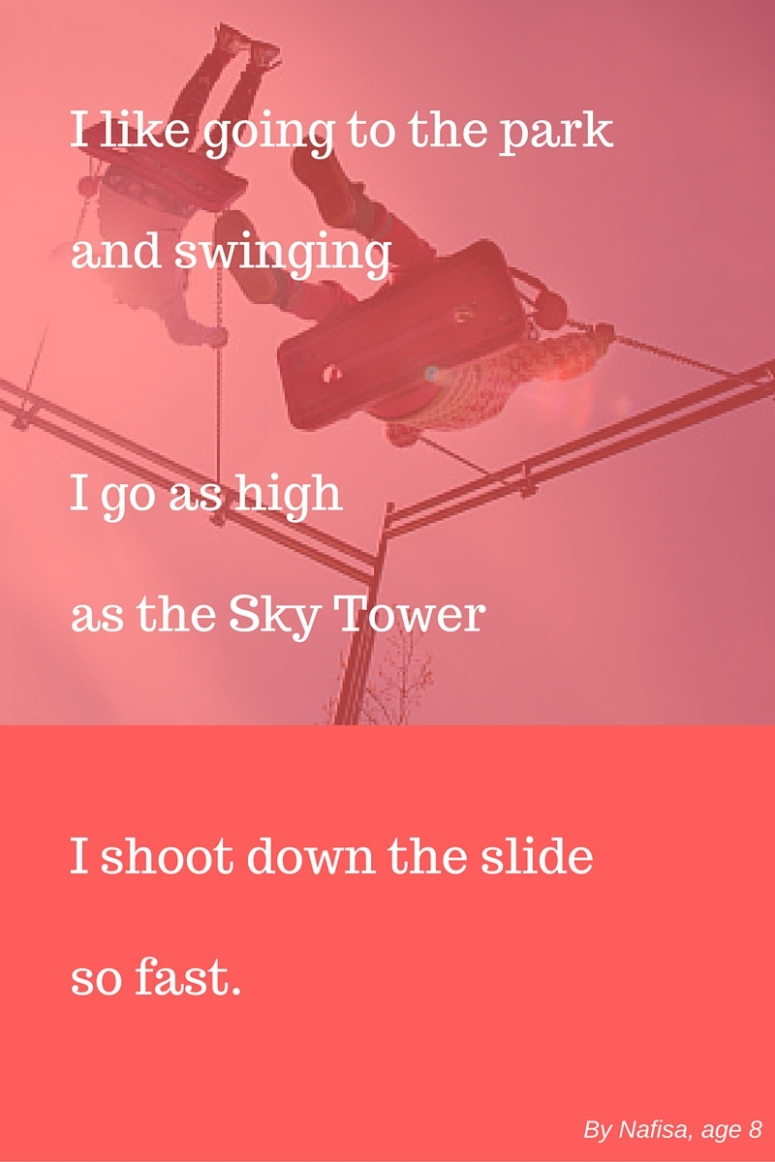 I like going to the parkand swingingon the swings I goas high as the Sky TowerI shoot down the slideso fast. (1)
