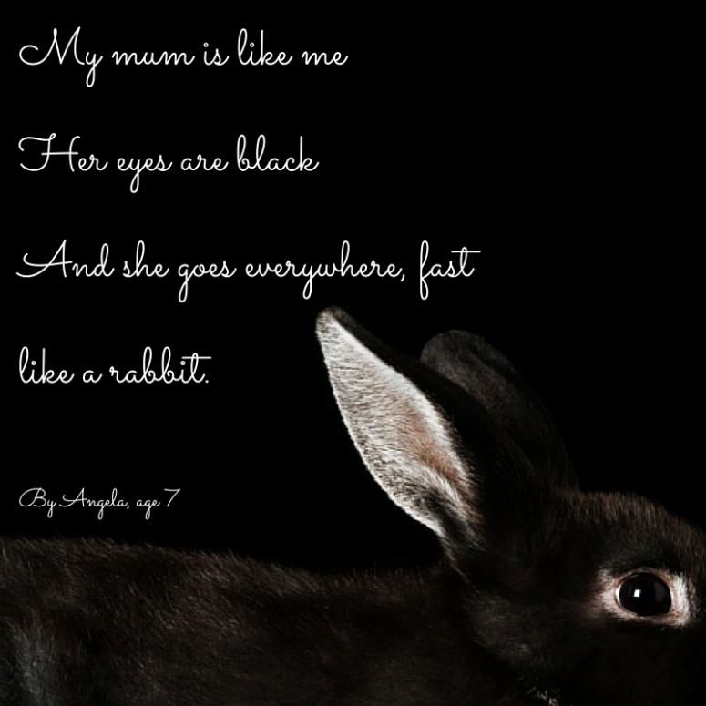 My mum is like meHer eyes are blackShe goes everywhere, fastlike a rabbit.